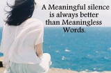 A meaningful silence is always better than meaningless words!